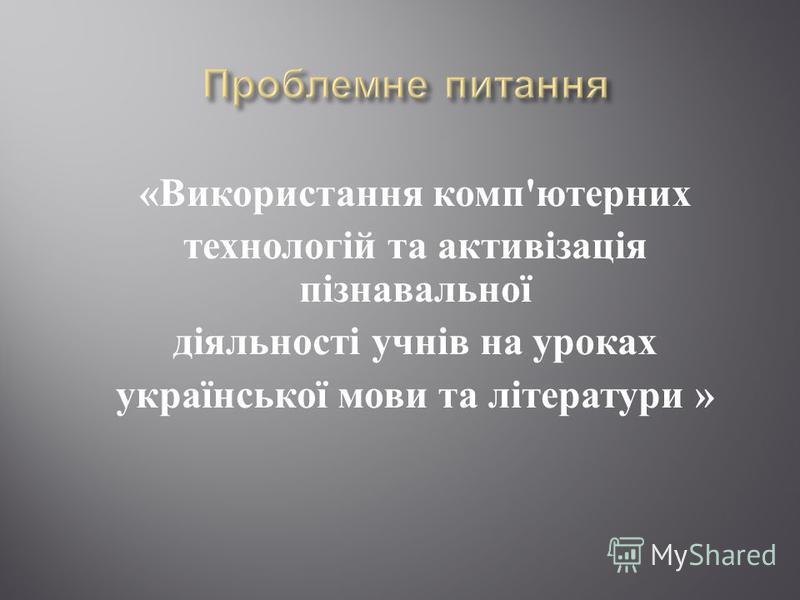 « Використання комп ' ютерних технологій та активізація пізнавальної діяльності учнів на уроках української мови та літератури »