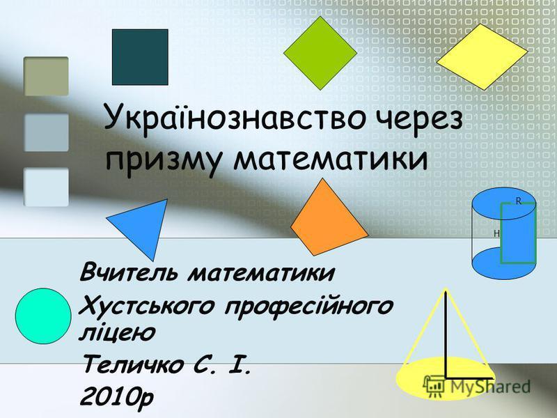 Українознавство через призму математики Вчитель математики Хустського професійного ліцею Теличко С. І. 2010р R H