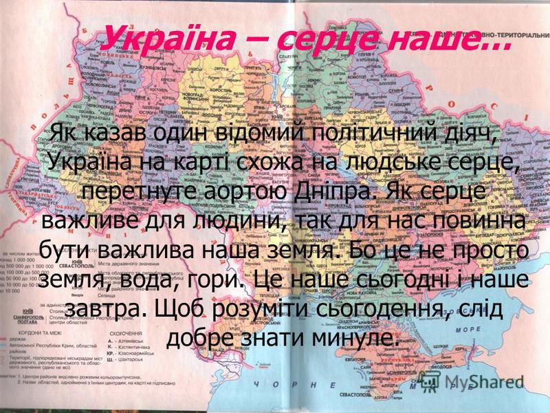 Україна – серце наше… Як казав один відомий політичний діяч, Україна на карті схожа на людське серце, перетнуте аортою Дніпра. Як серце важливе для людини, так для нас повинна бути важлива наша земля. Бо це не просто земля, вода, гори. Це наше сьогод