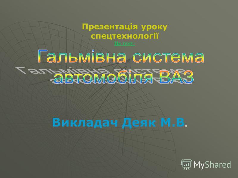 Презентація уроку спецтехнології На тему : Викладач Деяк М.В.