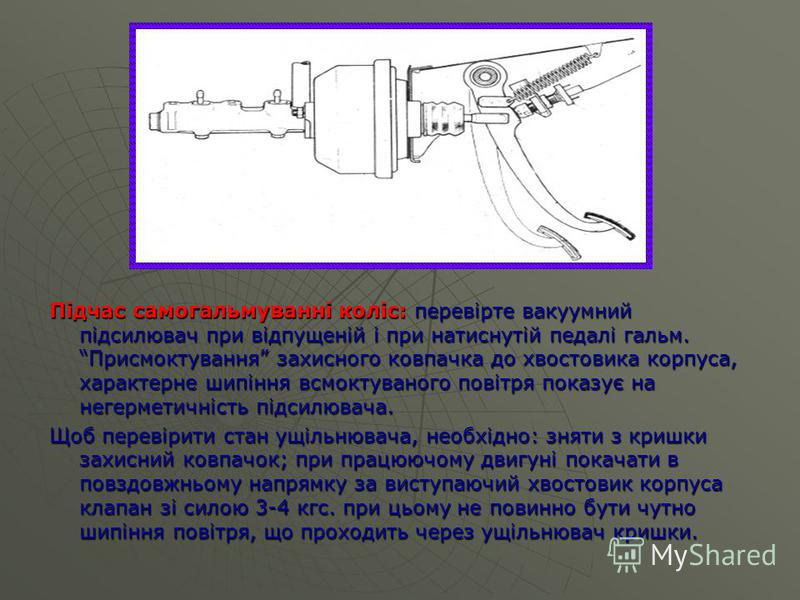 Підчас самогальмуванні коліс: перевірте вакуумний підсилювач при відпущеній і при натиснутій педалі гальм. Присмоктування захисного ковпачка до хвостовика корпуса, характерне шипіння всмоктуваного повітря показує на негерметичність підсилювача. Щоб п
