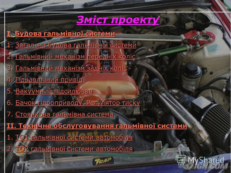 Зміст проекту Будова гальмівної системи І. Будова гальмівної системи 1.Загальна будова гальмівної системи 2.Гальмівний механізм передніх коліс 3.Гальмівний механізм задніх коліс 4.Гідравлічний привід 5.Вакуумний підсилювач 6.Бачок гідроприводу. Регул