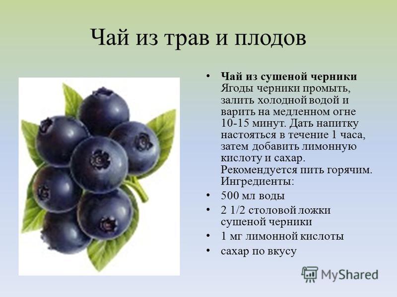Чай из трав и плодов Чай из сушеной черники Ягоды черники промыть, залить холодной водой и варить на медленном огне 10-15 минут. Дать напитку настояться в течение 1 часа, затем добавить лимонную кислоту и сахар. Рекомендуется пить горячим. Ингредиент