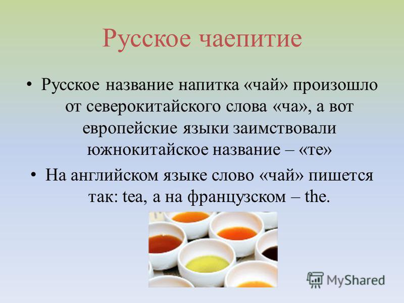 Русское чаепитие Русское название напитка «чай» произошло от северокитайского слова «ча», а вот европейские языки заимствовали южно китайское название – «те» На английском языке слово «чай» пишется так: tea, а на французском – the.
