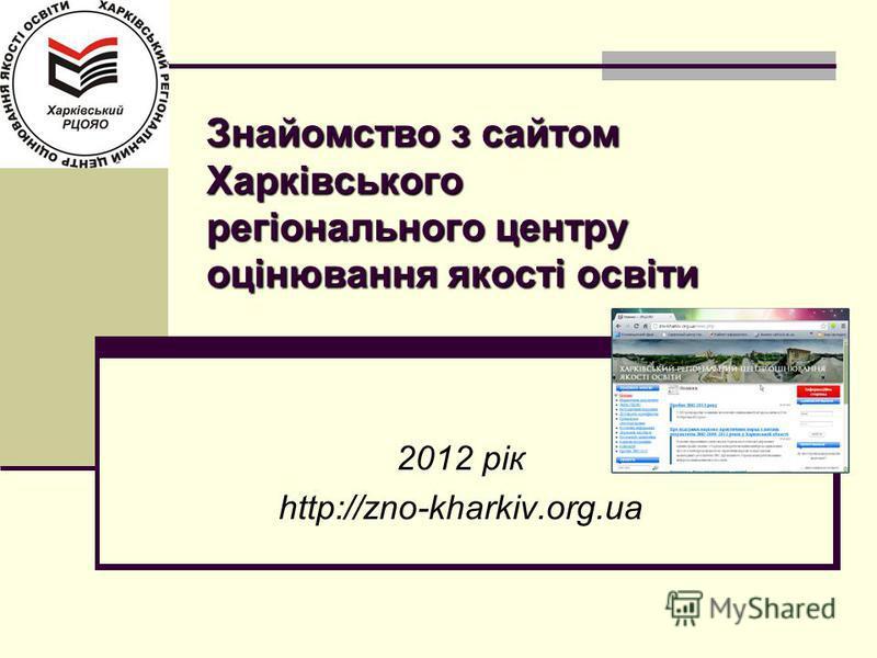 Знайомство з сайтом Харківського регіонального центру оцінювання якості освіти 2012 рік http://zno-kharkiv.org.ua