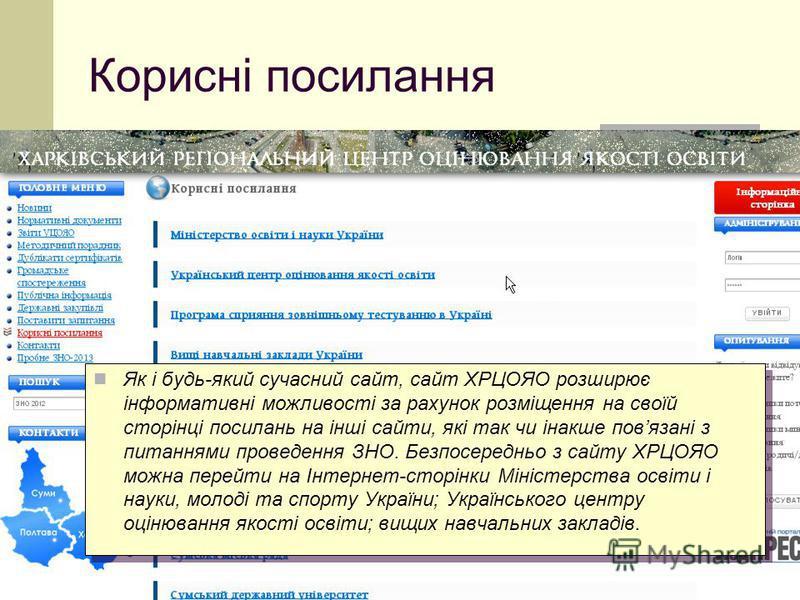 Корисні посилання Як і будь-який сучасний сайт, сайт ХРЦОЯО розширює інформативні можливості за рахунок розміщення на своїй сторінці посилань на інші сайти, які так чи інакше повязані з питаннями проведення ЗНО. Безпосередньо з сайту ХРЦОЯО можна пер