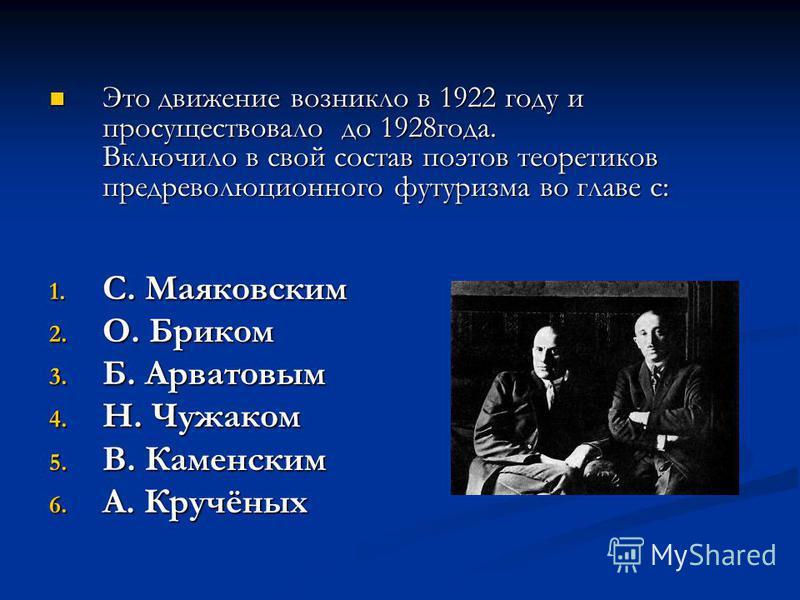 Это движение возникло в 1922 году и просуществовало до 1928 года. Включило в свой состав поэтов теоретиков предреволюционного футуризма во главе с: Это движение возникло в 1922 году и просуществовало до 1928 года. Включило в свой состав поэтов теорет
