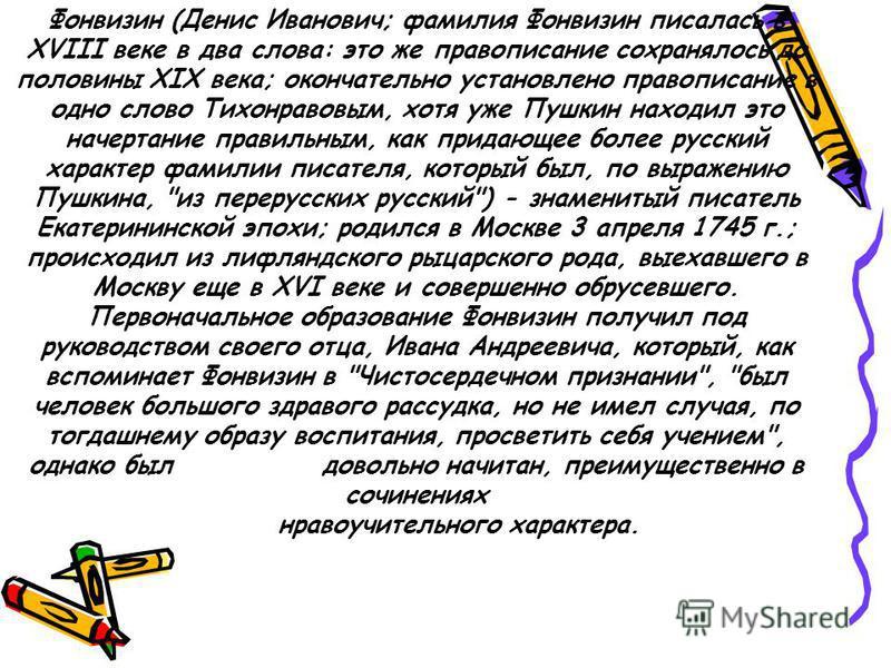 Фонвизин (Денис Иванович; фамилия Фонвизин писалась в XVIII веке в два слова: это же правописание сохранялось до половины XIX века; окончательно установлено правописание в одно слово Тихонравовым, хотя уже Пушкин находил это начертание правильным, ка