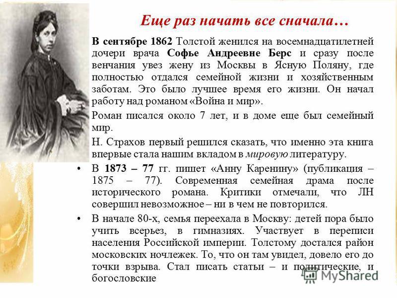 Еще раз начать все сначала… В сентябре 1862 Толстой женился на восемнадцатилетней дочери врача Софье Андреевне Берс и сразу после венчания увез жену из Москвы в Ясную Поляну, где полностью отдался семейной жизни и хозяйственным заботам. Это было лучш