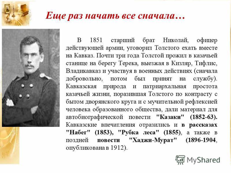 Еще раз начать все сначала… В 1851 старший брат Николай, офицер действующей армии, уговорил Толстого ехать вместе на Кавказ. Почти три года Толстой прожил в казачьей станице на берегу Терека, выезжая в Кизляр, Тифлис, Владикавказ и участвуя в военных