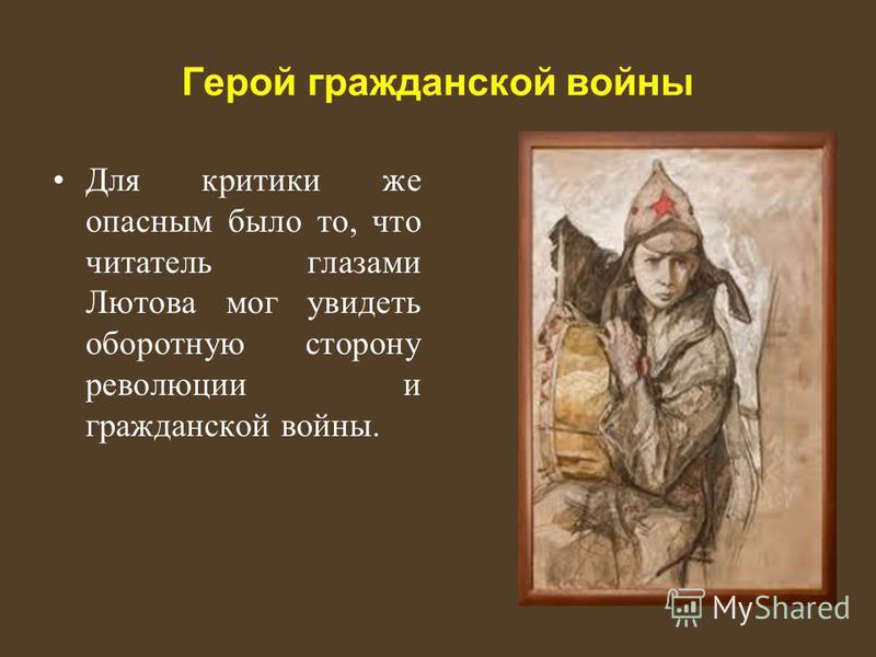 Герой гражданской войны Для критики же опасным было то, что читатель глазами Лютова мог увидеть оборотную сторону революции и гражданской войны.
