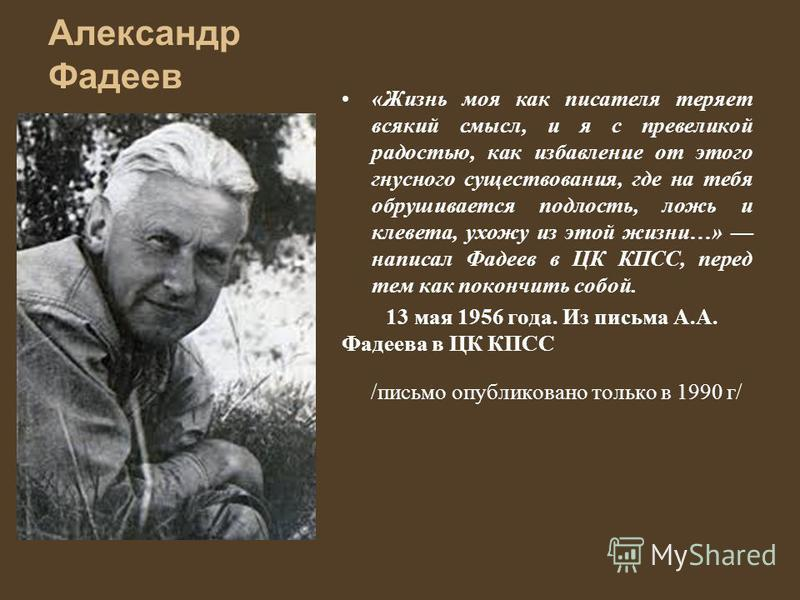 Александр Фадеев «Жизнь моя как писателя теряет всякий смысл, и я с превеликой радостью, как избавление от этого гнусного существования, где на тебя обрушивается подлость, ложь и клевета, ухожу из этой жизни…» написал Фадеев в ЦК КПСС, перед тем как