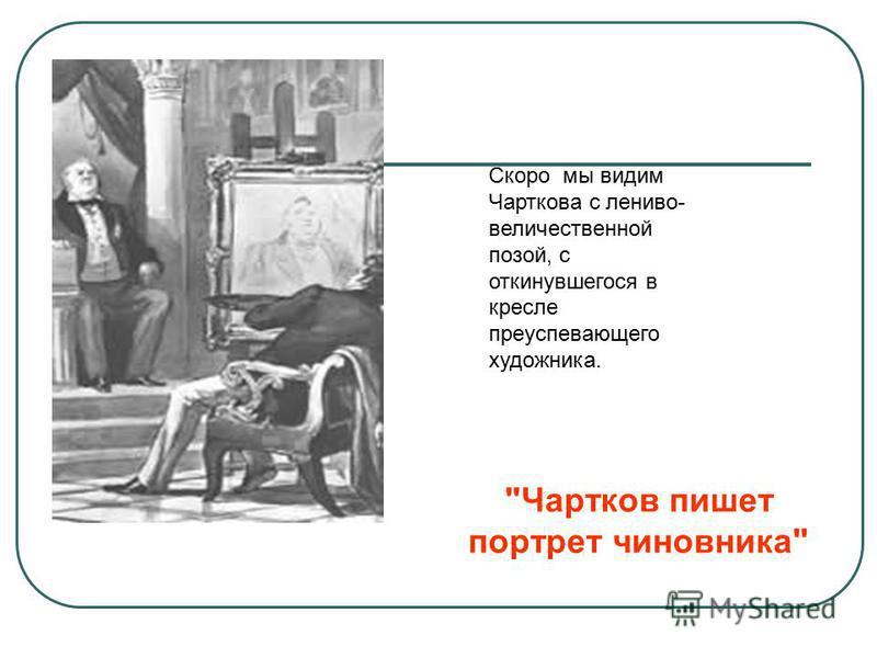 Чартков пишет портрет чиновника Скоро мы видим Чарткова с лениво- величественной позой, с откинувшегося в кресле преуспевающего художника.