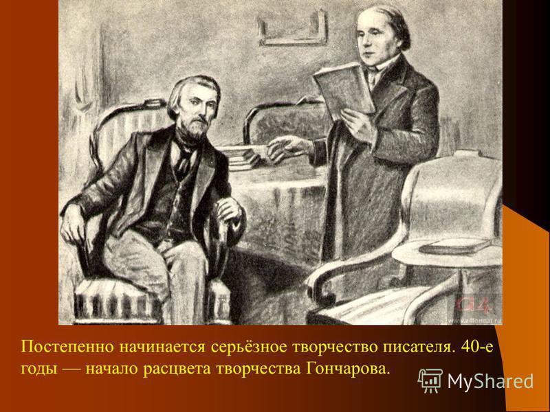 Постепенно начинается серьёзное творчество писателя. 40-е годы начало расцвета творчества Гончарова.