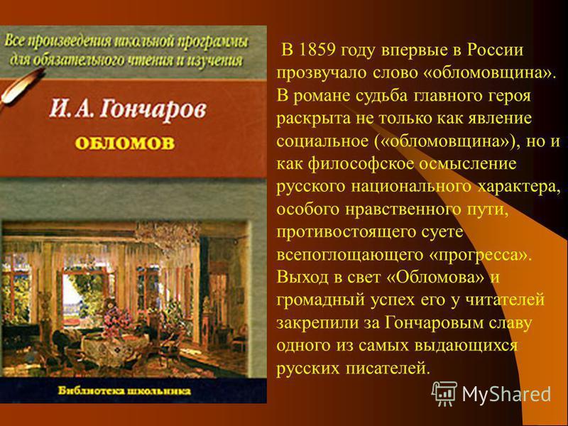 В 1859 году впервые в России прозвучало слово «обломовщина». В романе судьба главного героя раскрыта не только как явление социальное («обломовщина»), но и как философское осмысление русского национального характера, особого нравственного пути, проти