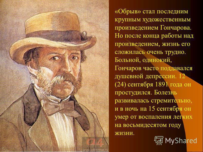 «Обрыв» стал последним крупным художественным произведением Гончарова. Но после конца работы над произведением, жизнь его сложилась очень трудно. Больной, одинокий, Гончаров часто поддавался душевной депрессии. 12 (24) сентября 1891 года он простудил