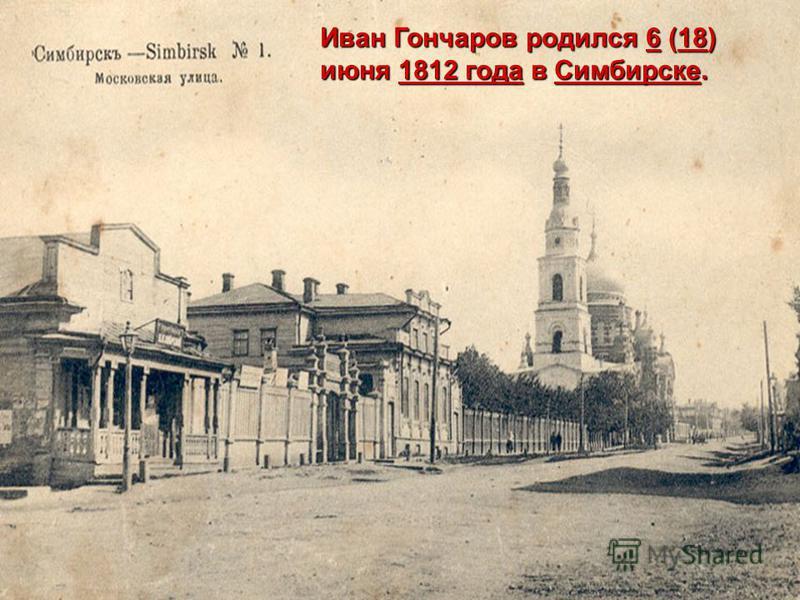 Иван Гончаров родился 6 (18) июня 1812 года в Симбирске. 6181812 года Симбирске 6181812 года Симбирске