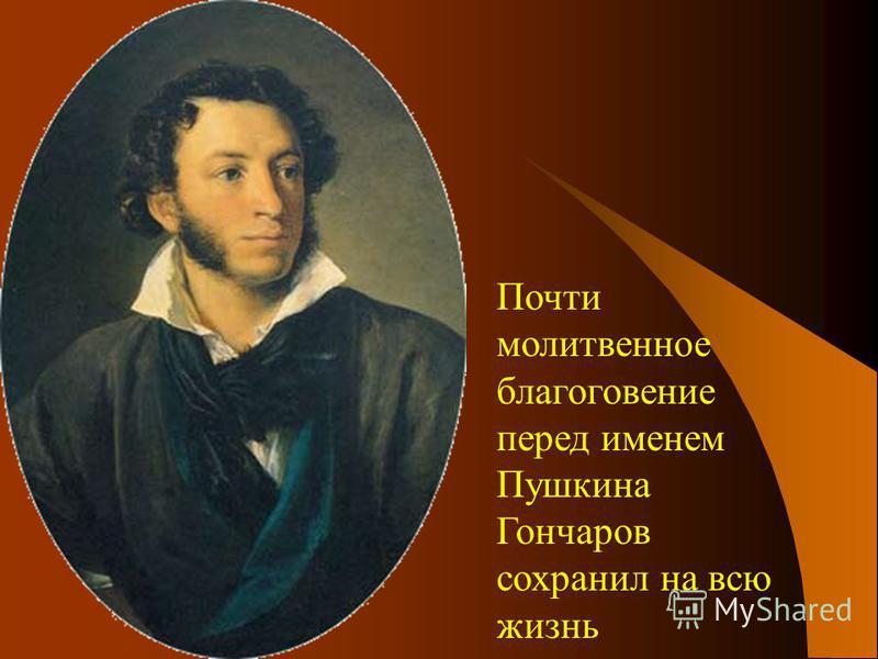 Почти молитвенное благоговение перед именем Пушкина Гончаров сохранил на всю жизнь
