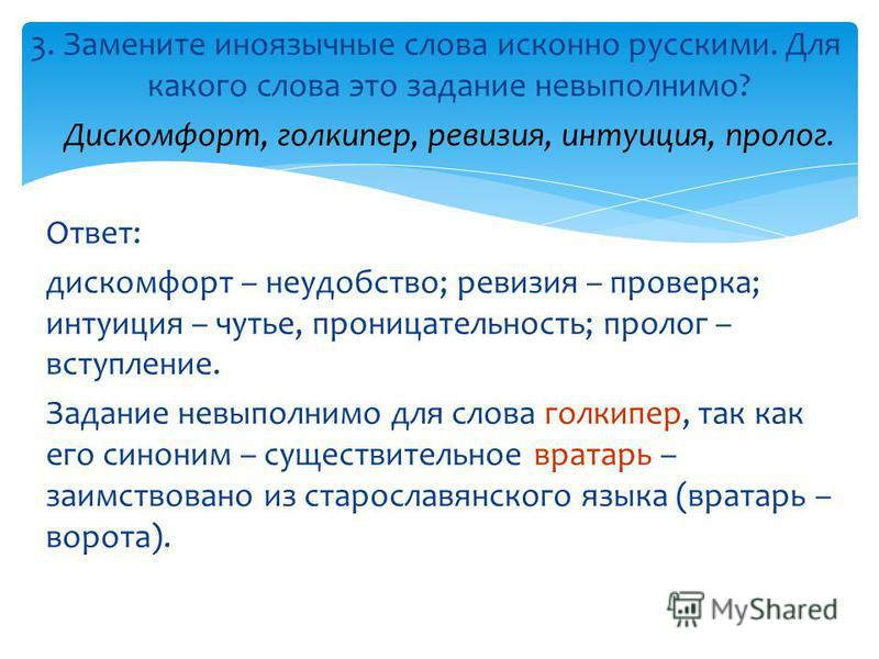 3. Замените иноязычные слова исконно русскими. Для какого слова это задание невыполнимо? Дискомфорт, голкипер, ревизия, интуиция, пролог. Ответ: дискомфорт – неудобство; ревизия – проверка; интуиция – чутье, проницательность; пролог – вступляние. Зад
