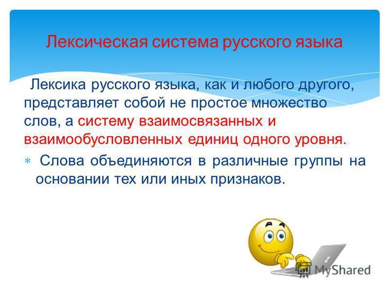 Лексика русского языка, как и любого другого, представляет собой не простое множество слов, а систему взаимосвязанных и взаимообусловлянных единиц одного уровня. Слова объединяются в различные группы на основании тех или иных признаков. Лексическая с