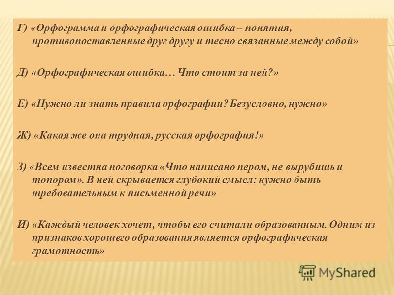 Г) «Орфограмма и орфографическая ошибка – понятия, противопоставленые друг другу и тесно связаные между собой» Д) «Орфографическая ошибка… Что стоит за ней?» Е) «Нужно ли знать правила орфографии? Безусловно, нужно» Ж) «Какая же она трудная, русская