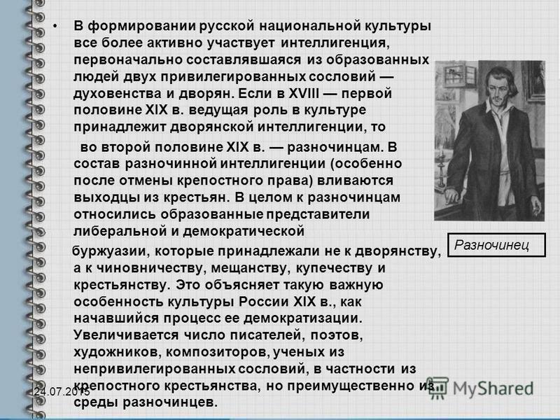 В формировании русской национальной культуры все более активно участвует интеллигенция, первоначально составлявшаяся из образованных людей двух привилегированных сословий духовенства и дворян. Если в XVIII первой половине XIX в. ведущая роль в культу