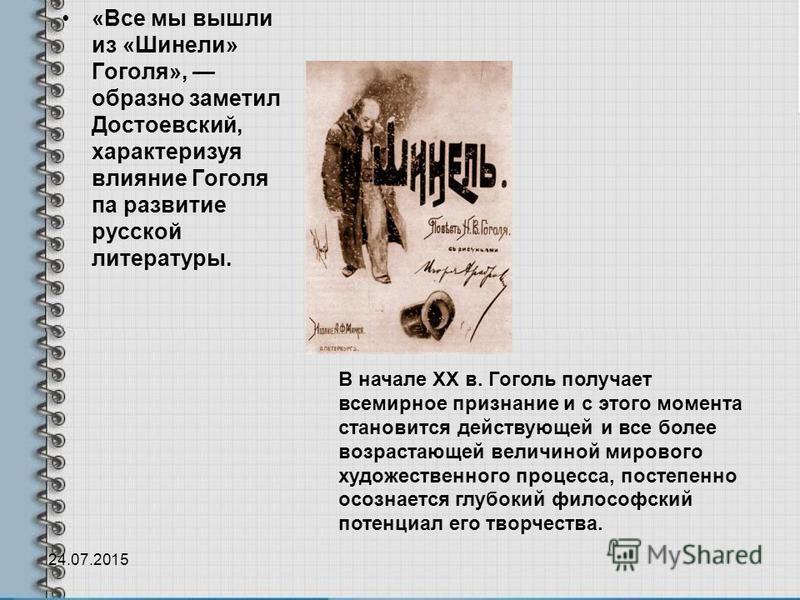 «Все мы вышли из «Шинели» Гоголя», образно заметил Достоевский, характеризуя влияние Гоголя па развитие русской литературы. 24.07.2015 В начале XX в. Гоголь получает всемирное признание и с этого момента становится действующей и все более возрастающе