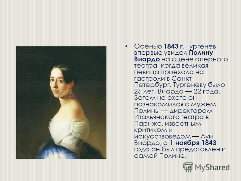 Осенью 1843 г. Тургенев впервые увидел Полину Виардо на сцене оперного театра, когда великая певица приехала на гастроли в Санкт- Петербург. Тургеневу было 25 лет, Виардо 22 года. Затем на охоте он познакомился с мужем Полины директором Итальянского