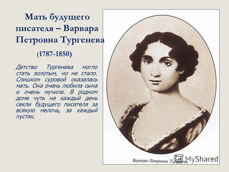 Мать будущего писателя – Варвара Петровна Тургенева ( 1787-1850) Детство Тургенева могло стать золотым, но не стало. Слишком суровой оказалась мать. Она очень любила сына и очень мучила. В родном доме чуть не каждый день секли будущего писателя за вс