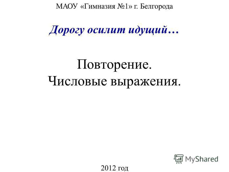 Повторение. Числовые выражения. МАОУ «Гимназия 1» г. Белгорода 2012 год Дорогу осилит идущий…