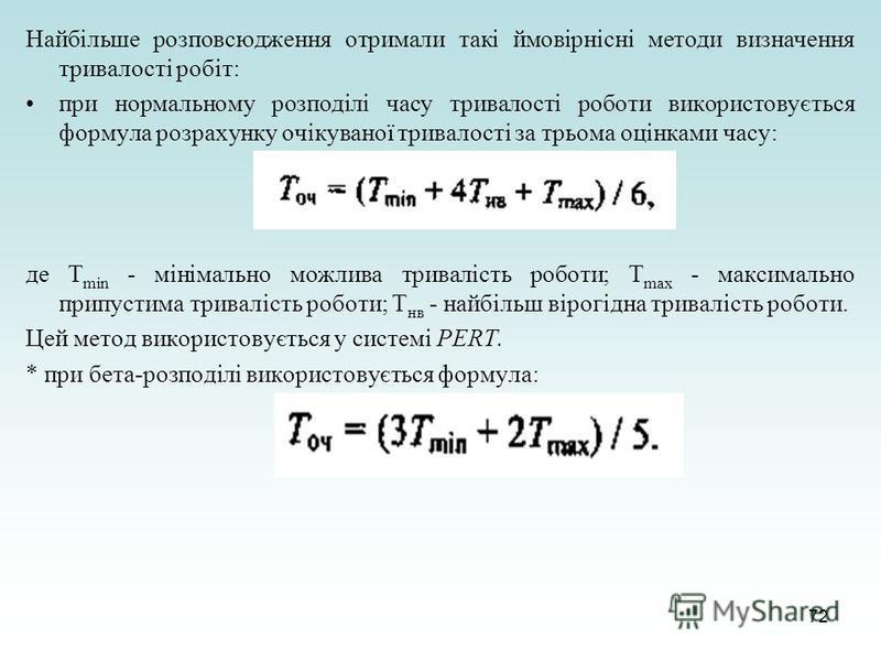 72 Найбільше розповсюдження отримали такі ймовірнісні методи визначення тривалості робіт: при нормальному розподілі часу тривалості роботи використовується формула розрахунку очікуваної тривалості за трьома оцінками часу: де T min - мінімально можлив