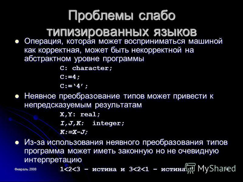 Февраль 200814 Проблемы слабо типизированных языков Операция, которая может восприниматься машиной как корректная, может быть некорректной на абстрактном уровне программы Операция, которая может восприниматься машиной как корректная, может быть некор