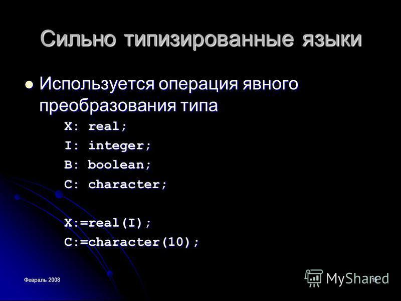 Февраль 200815 Сильно типизированные языки Используется операция явного преобразования типа Используется операция явного преобразования типа X: real; I: integer; В: boolean; С: character; Х:=rеаl(I); C:=character(10);