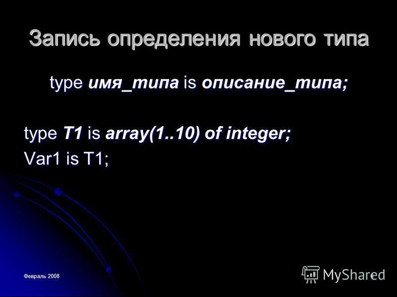 Февраль 20086 Запись определения нового типа type имя_типа is описание_типа; type T1 is array(1..10) of integer; Var1 is T1;