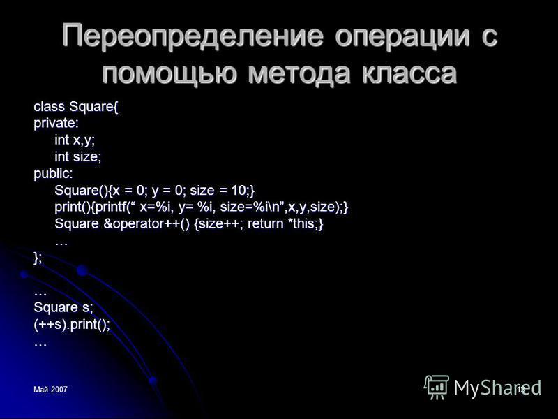 Май 200713 Переопределение операции с помощью метода класса class Square{ private: int x,y; int size; public: Square(){x = 0; y = 0; size = 10;} print(){printf( x=%i, y= %i, size=%i\n,x,y,size);} Square &operator++() {size++; return *this;} …};… Squa