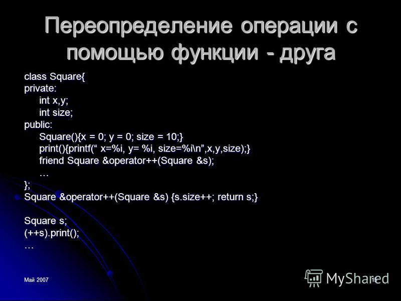 Май 200715 Переопределение операции с помощью функции - друга class Square{ private: int x,y; int size; public: Square(){x = 0; y = 0; size = 10;} print(){printf( x=%i, y= %i, size=%i\n,x,y,size);} friend Square &operator++(Square &s); …}; Square &op