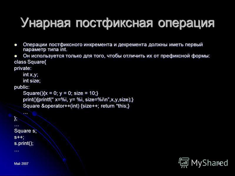 Май 200716 Унарная постфиксная операция Операции постфиксного инкремента и декремента должны иметь первый параметр типа int. Операции постфиксного инкремента и декремента должны иметь первый параметр типа int. Он используется только для того, чтобы о