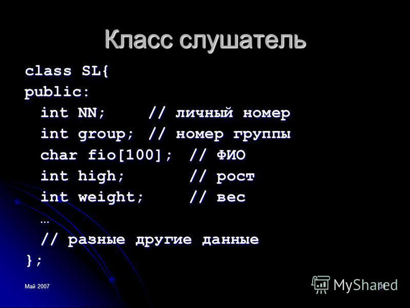 Май 200731 Класс слушатель class SL{ public: int NN;// личный номер int group;// номер группы char fio[100];// ФИО int high;// рост int weight;// вес … // разные другие данные };