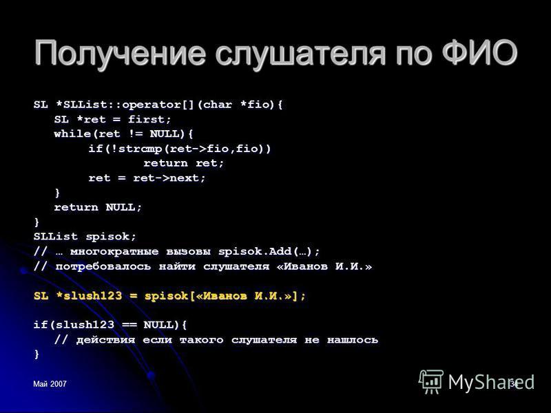 Май 200734 Получение слушателя по ФИО SL *SLList::operator[](char *fio){ SL *ret = first; while(ret != NULL){ if(!strcmp(ret->fio,fio)) return ret; ret = ret->next; } return NULL; } SLList spisok; // … многократные вызовы spisok.Add(…); // потребовал