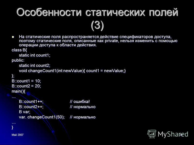 Май 200739 Особенности статических полей (3) На статические поля распространяется действие спецификаторов доступа, поэтому статические поля, описанные как private, нельзя изменить с помощью операции доступа к области действия. На статические поля рас