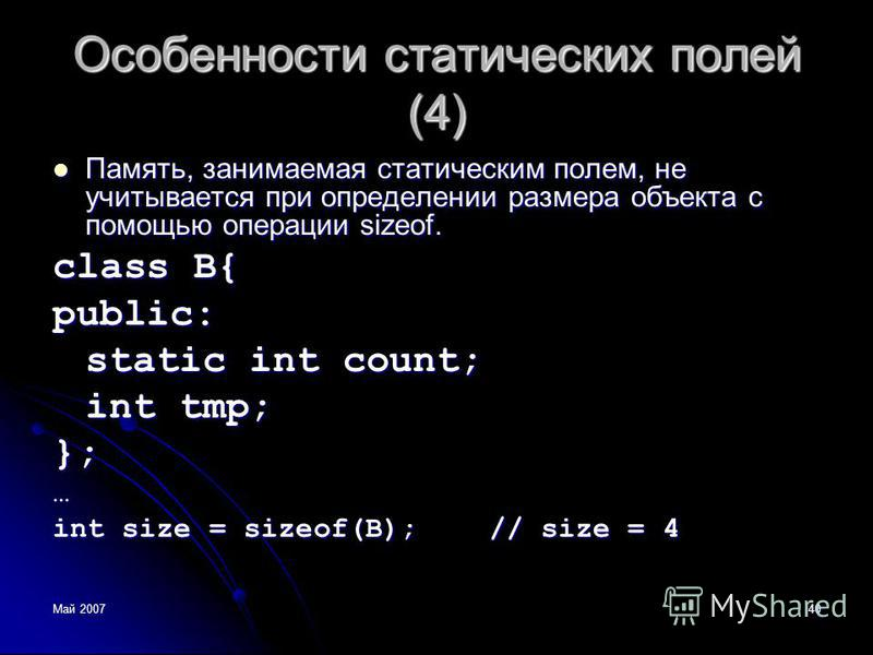 Май 200740 Особенности статических полей (4) Память, занимаемая статическим полем, не учитывается при определении размера объекта с помощью операции sizeof. Память, занимаемая статическим полем, не учитывается при определении размера объекта с помощь