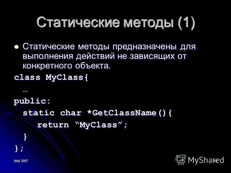 Май 200741 Статические методы (1) Статические методы предназначены для выполнения действий не зависящих от конкретного объекта. Статические методы предназначены для выполнения действий не зависящих от конкретного объекта. class MyClass{ …public: stat