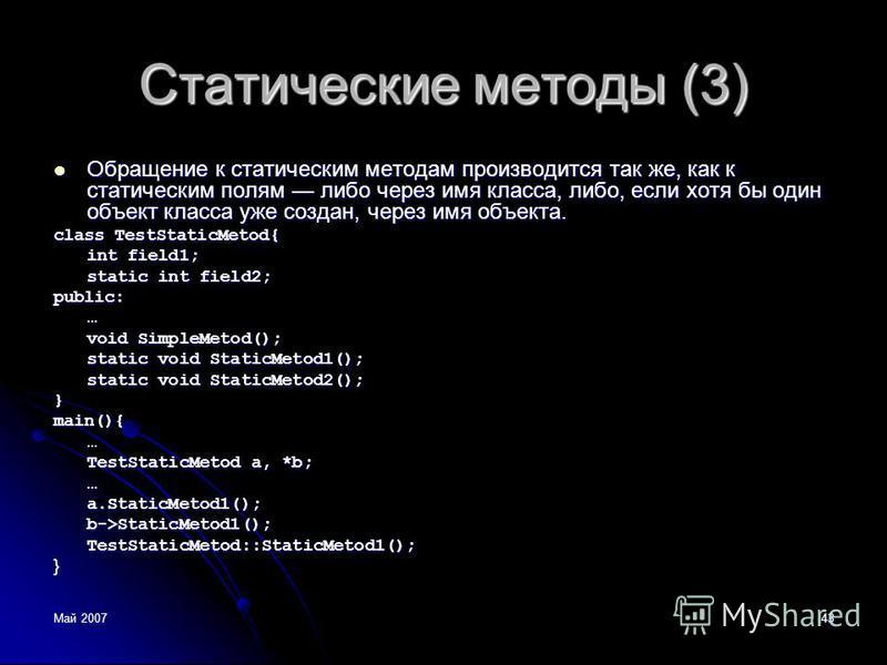 Май 200743 Статические методы (3) Обращение к статическим методам производится так же, как к статическим полям либо через имя класса, либо, если хотя бы один объект класса уже создан, через имя объекта. Обращение к статическим методам производится та