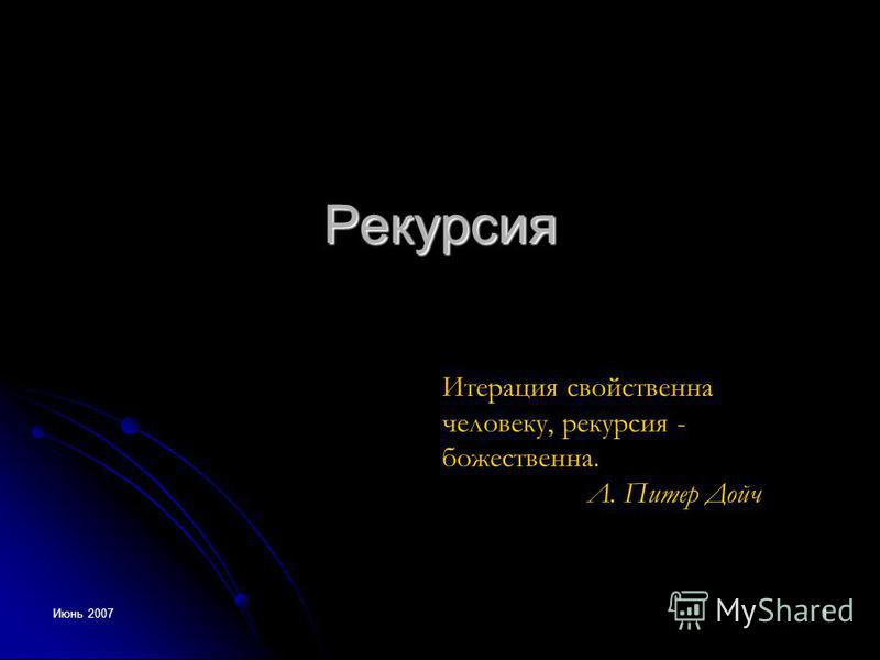 Июнь 2007 1 Рекурсия Итерация свойственна человеку, рекурсия - божественна. Л. Питер Дойч