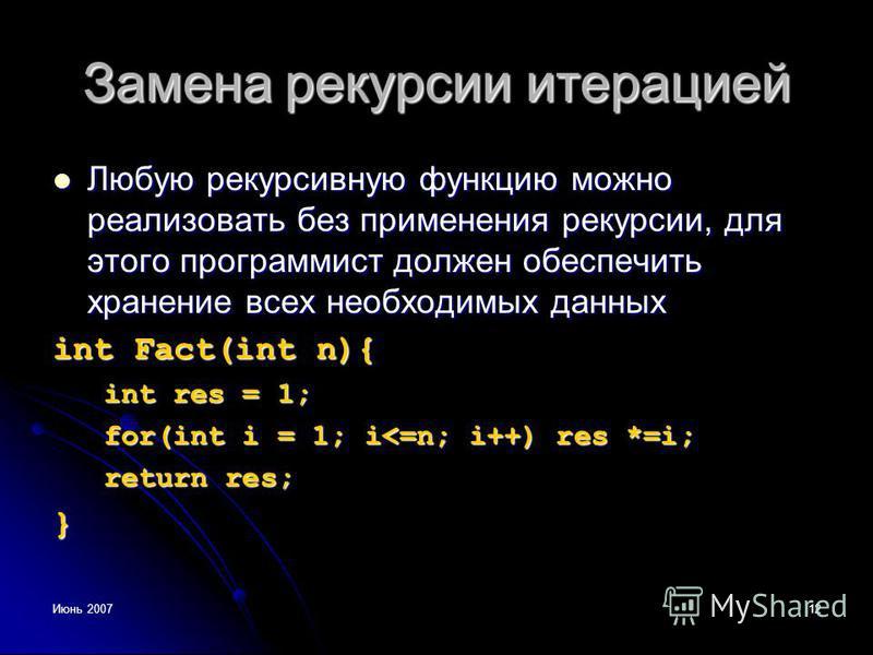 Июнь 200712 Замена рекурсии итерацией Любую рекурсивную функцию можно реализовать без применения рекурсии, для этого программист должен обеспечить хранение всех необходимых данных Любую рекурсивную функцию можно реализовать без применения рекурсии, д