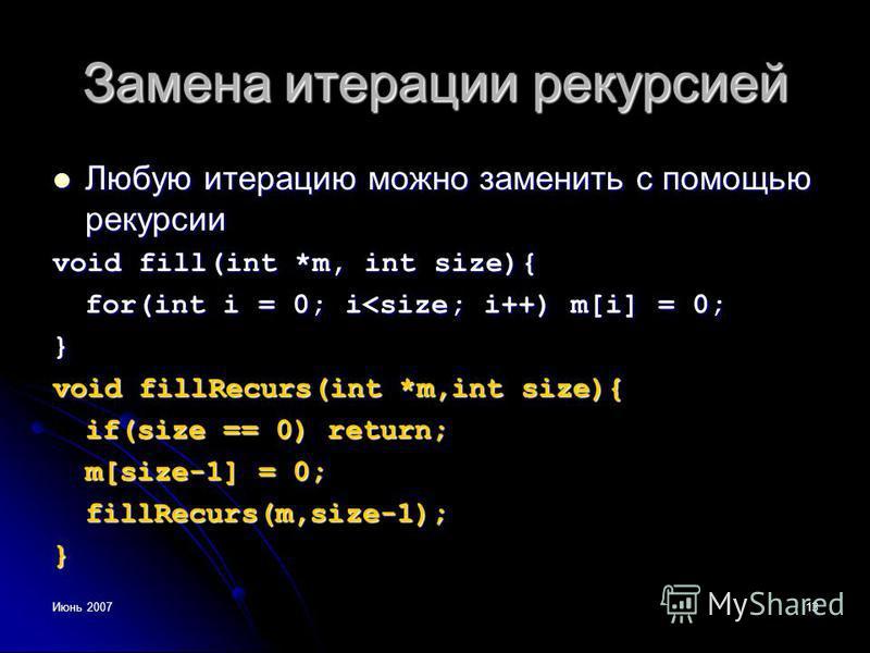 Июнь 200713 Замена итерации рекурсией Любую итерацию можно заменить с помощью рекурсии Любую итерацию можно заменить с помощью рекурсии void fill(int *m, int size){ for(int i = 0; i<size; i++) m[i] = 0; } void fillRecurs(int *m,int size){ if(size ==