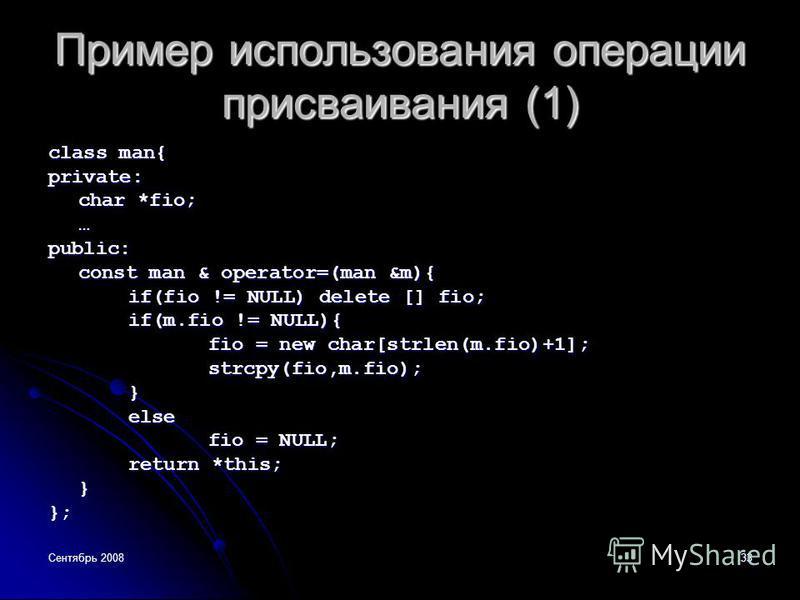 Сентябрь 200833 Пример использования операции присваивания (1) class man{ private: char *fio; …public: const man & operator=(man &m){ if(fio != NULL) delete [] fio; if(m.fio != NULL){ fio = new char[strlen(m.fio)+1]; strcpy(fio,m.fio);}else fio = NUL