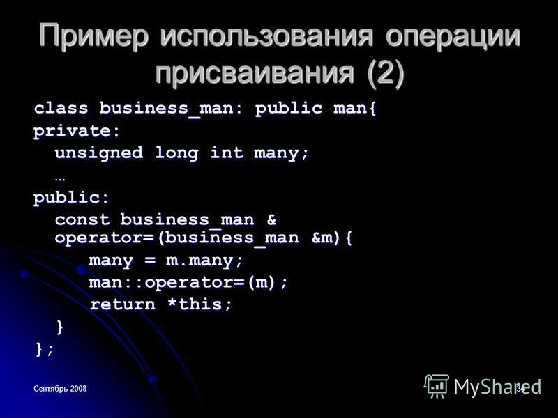 Сентябрь 200834 Пример использования операции присваивания (2) class business_man: public man{ private: unsigned long int many; …public: const business_man & operator=(business_man &m){ many = m.many; man::operator=(m); return *this; }};