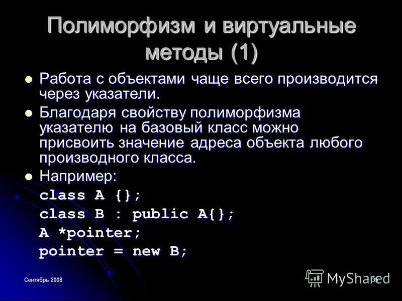 Сентябрь 200835 Полиморфизм и виртуальные методы (1) Работа с объектами чаще всего производится через указатели. Работа с объектами чаще всего производится через указатели. Благодаря свойству полиморфизма указателю на базовый класс можно присвоить зн