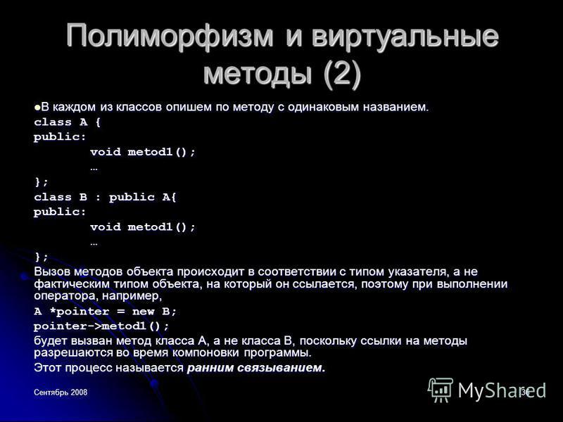 Сентябрь 200836 Полиморфизм и виртуальные методы (2) В каждом из классов опишем по методу с одинаковым названием. В каждом из классов опишем по методу с одинаковым названием. class A { public: void metod1(); …}; class B : public A{ public: void metod